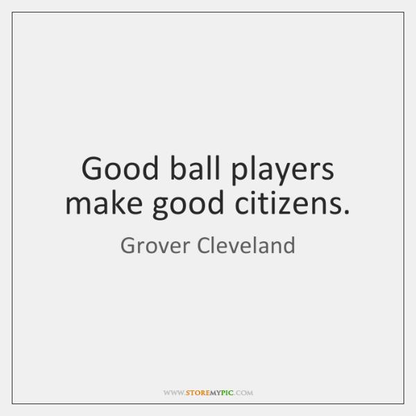Good ball players make good citizens.