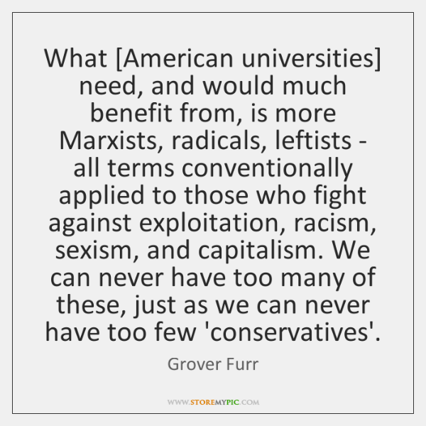 What [American universities] need, and would much benefit from, is more Marxists, ...
