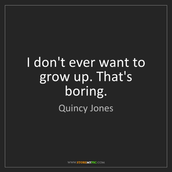 Quincy Jones: I don't ever want to grow up. That's boring.