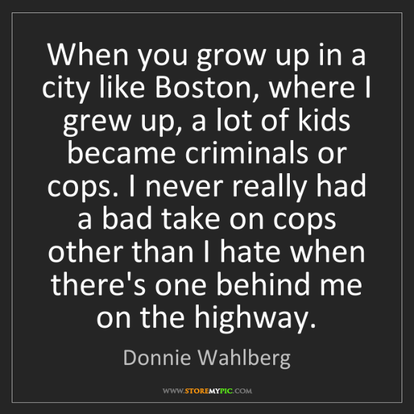 Donnie Wahlberg: When you grow up in a city like Boston, where I grew...