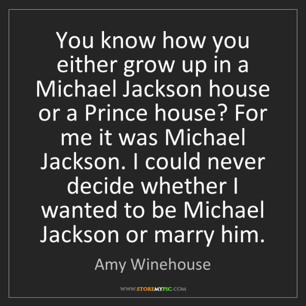 Amy Winehouse: You know how you either grow up in a Michael Jackson...