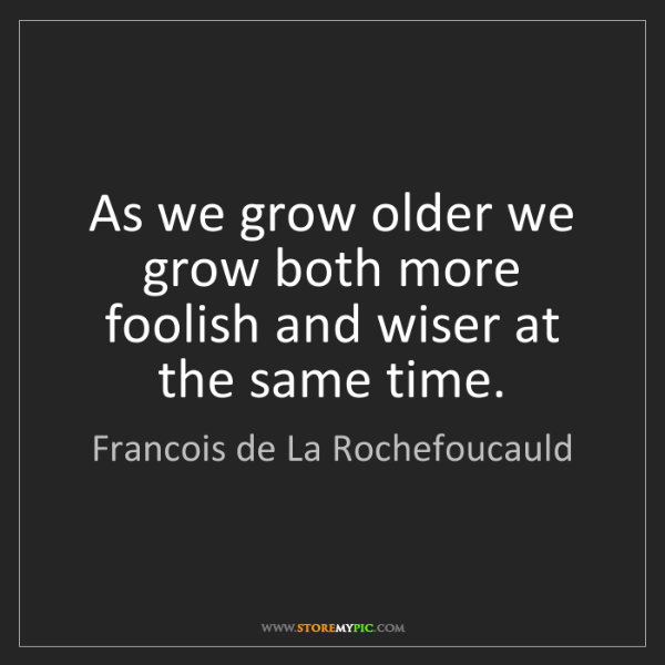 Francois de La Rochefoucauld: As we grow older we grow both more foolish and wiser...