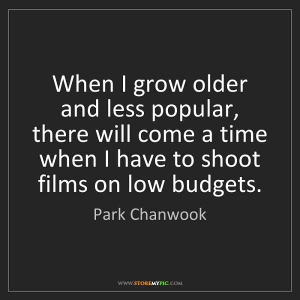 Park Chanwook: When I grow older and less popular, there will come a...