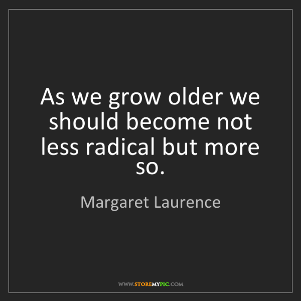 Margaret Laurence: As we grow older we should become not less radical but...