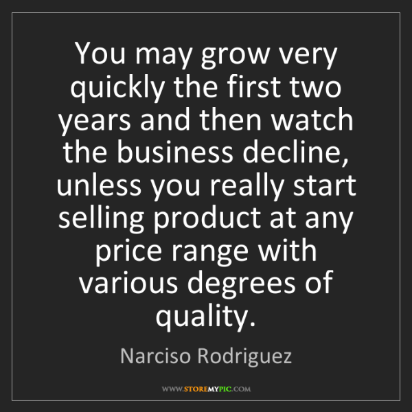 Narciso Rodriguez: You may grow very quickly the first two years and then...