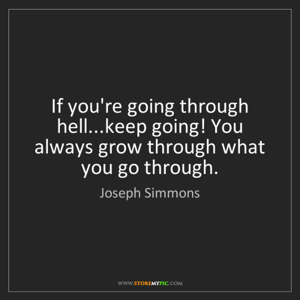 Joseph Simmons: If you're going through hell...keep going! You always...