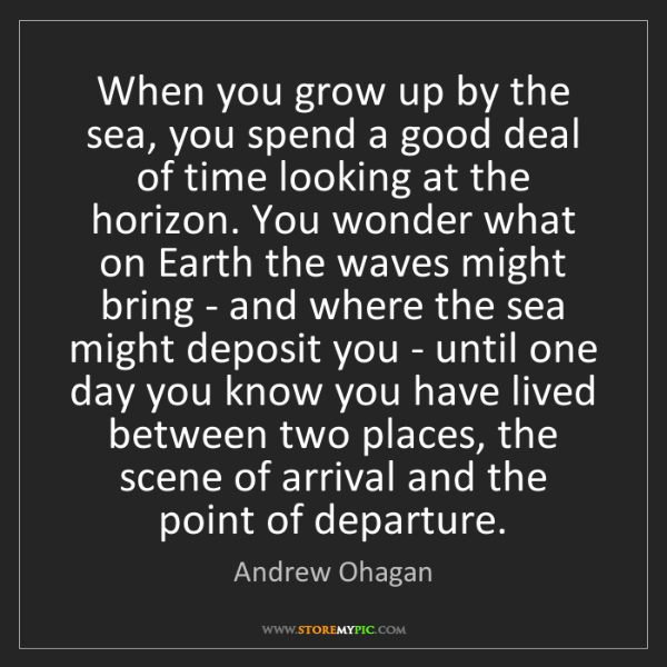 Andrew Ohagan: When you grow up by the sea, you spend a good deal of...