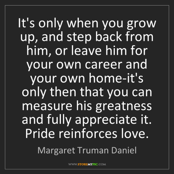 Margaret Truman Daniel: It's only when you grow up, and step back from him, or...