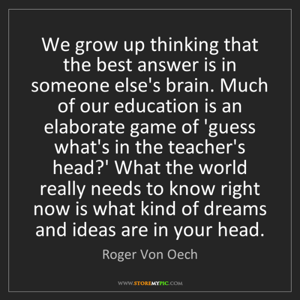 Roger Von Oech: We grow up thinking that the best answer is in someone...
