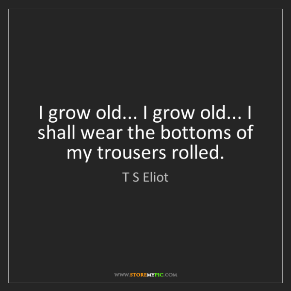 T S Eliot: I grow old... I grow old... I shall wear the bottoms...