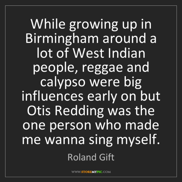 Roland Gift: While growing up in Birmingham around a lot of West Indian...