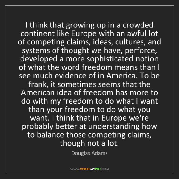Douglas Adams: I think that growing up in a crowded continent like Europe...