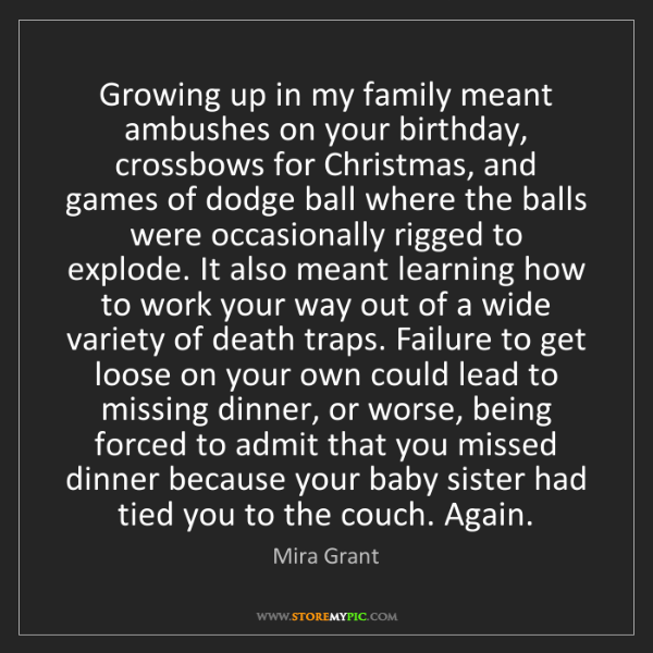 Mira Grant: Growing up in my family meant ambushes on your birthday,...