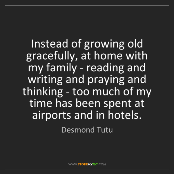 Desmond Tutu: Instead of growing old gracefully, at home with my family...