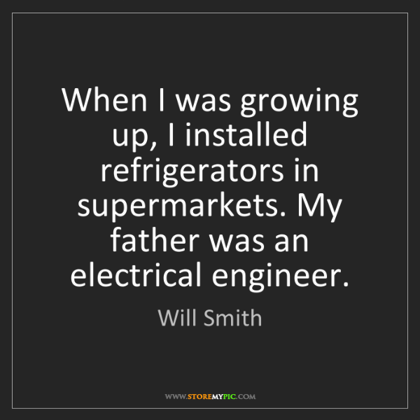 Will Smith: When I was growing up, I installed refrigerators in supermarkets....