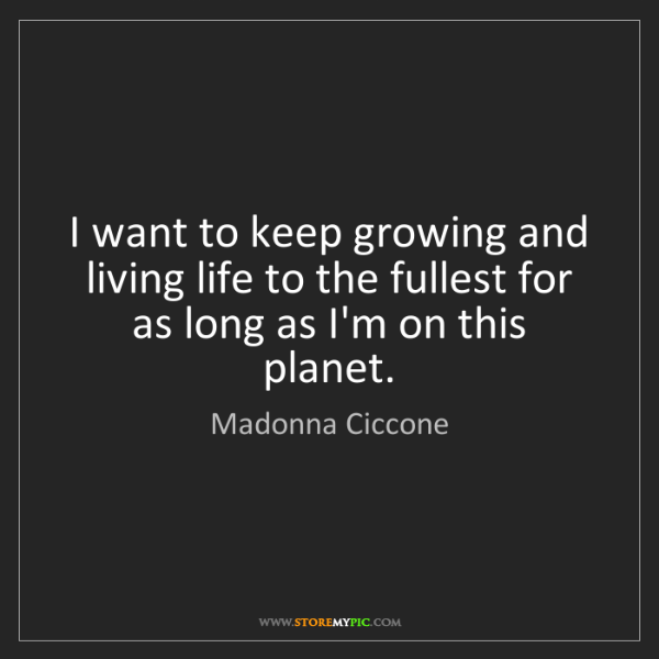 Madonna Ciccone: I want to keep growing and living life to the fullest...