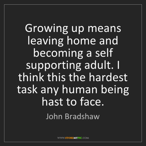 John Bradshaw: Growing up means leaving home and becoming a self supporting...