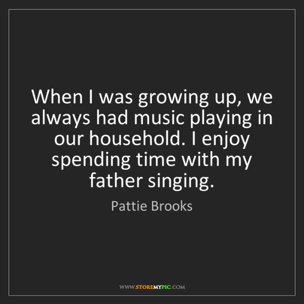 Pattie Brooks: When I was growing up, we always had music playing in...