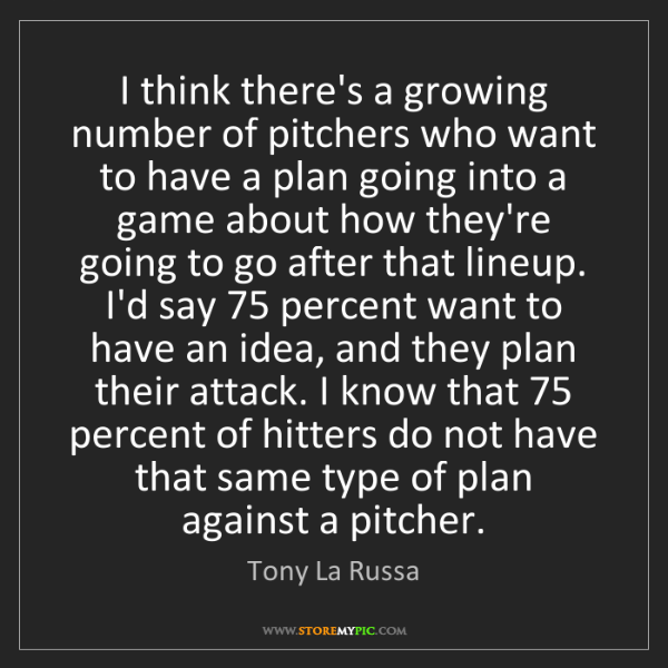 Tony La Russa: I think there's a growing number of pitchers who want...