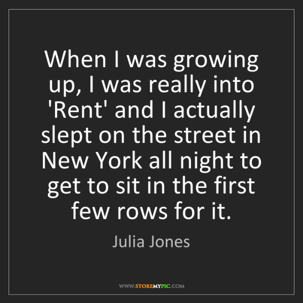 Julia Jones: When I was growing up, I was really into 'Rent' and I...