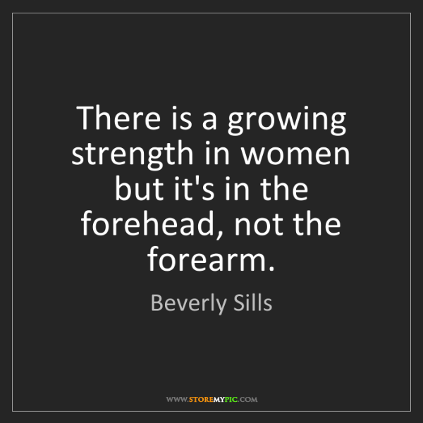 Beverly Sills: There is a growing strength in women but it's in the...