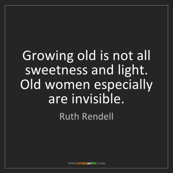 Ruth Rendell: Growing old is not all sweetness and light. Old women...