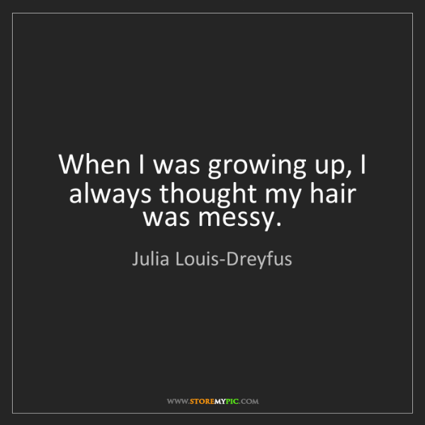Julia Louis-Dreyfus: When I was growing up, I always thought my hair was messy.