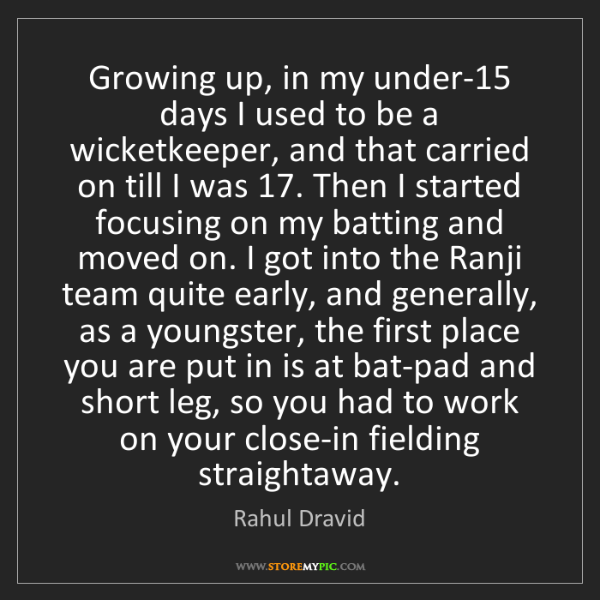 Rahul Dravid: Growing up, in my under-15 days I used to be a wicketkeeper,...