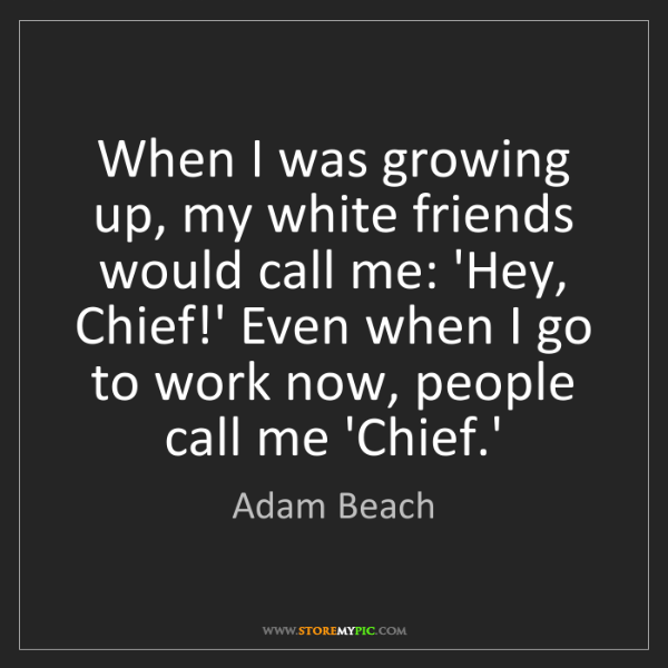 Adam Beach: When I was growing up, my white friends would call me:...