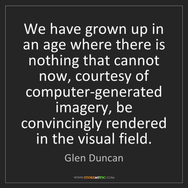 Glen Duncan: We have grown up in an age where there is nothing that...
