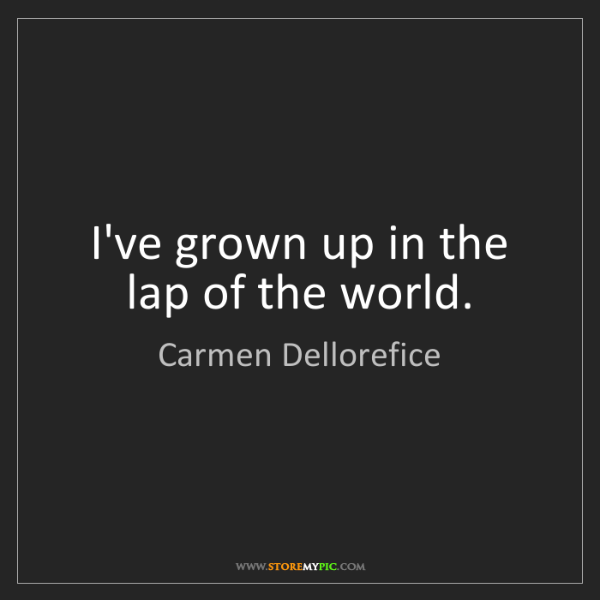 Carmen Dellorefice: I've grown up in the lap of the world.
