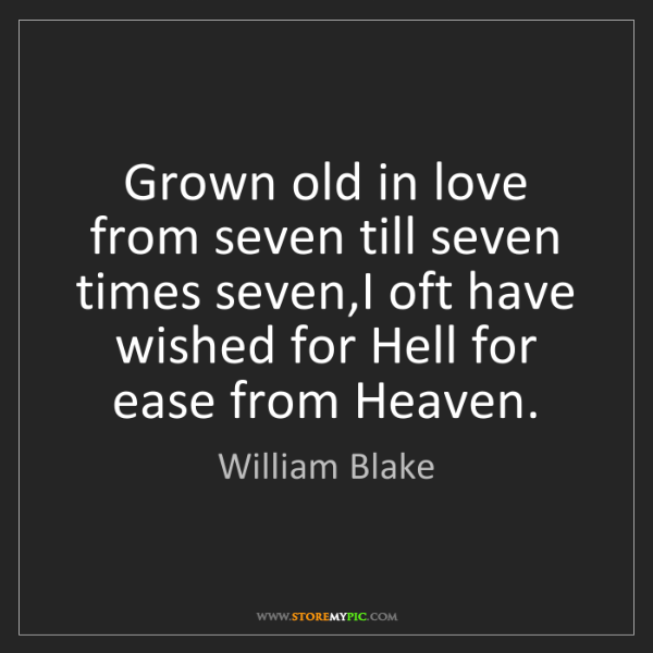 William Blake: Grown old in love from seven till seven times seven,I...