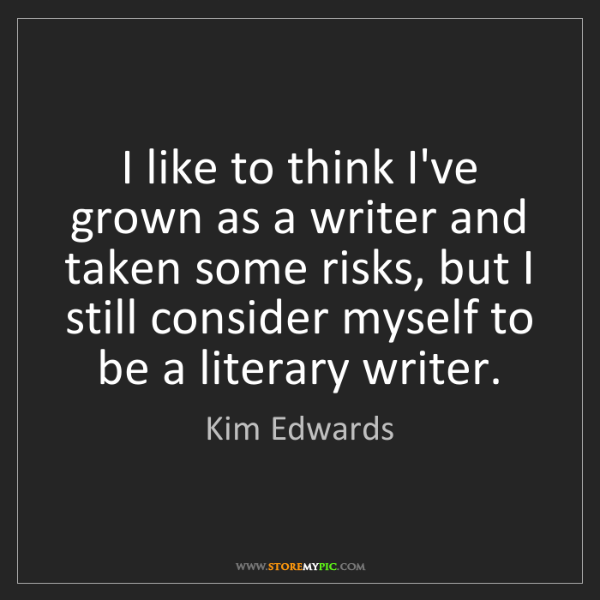 Kim Edwards: I like to think I've grown as a writer and taken some...
