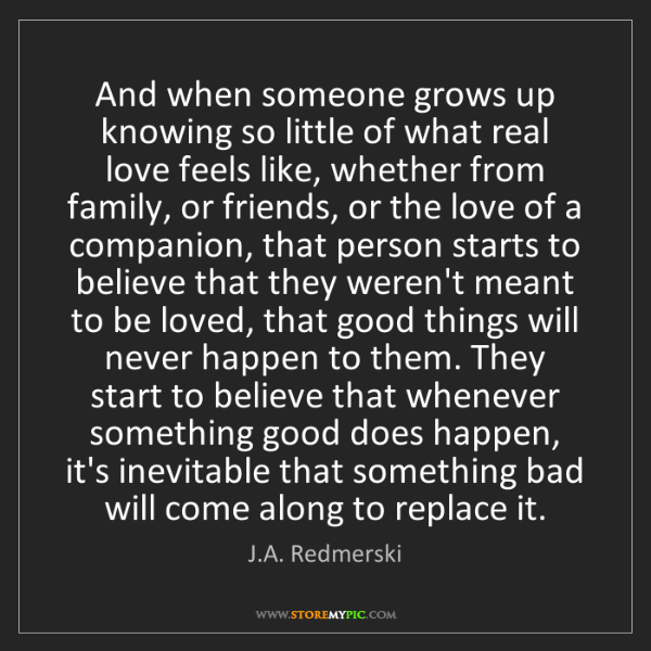 J.A. Redmerski: And when someone grows up knowing so little of what real...