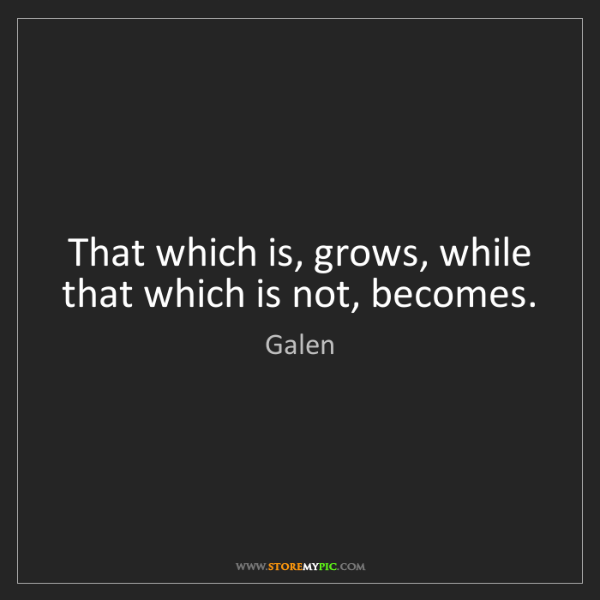 Galen: That which is, grows, while that which is not, becomes.
