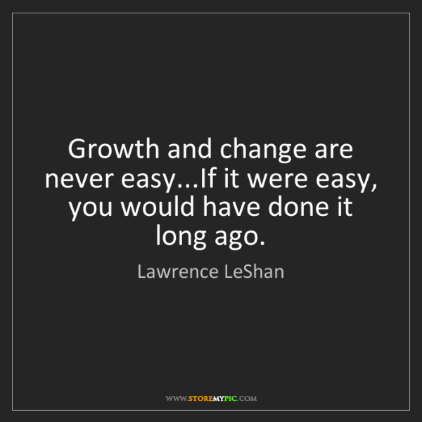 Lawrence LeShan: Growth and change are never easy...If it were easy, you...