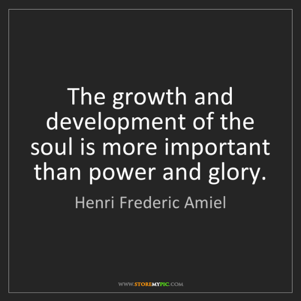 Henri Frederic Amiel: The growth and development of the soul is more important...