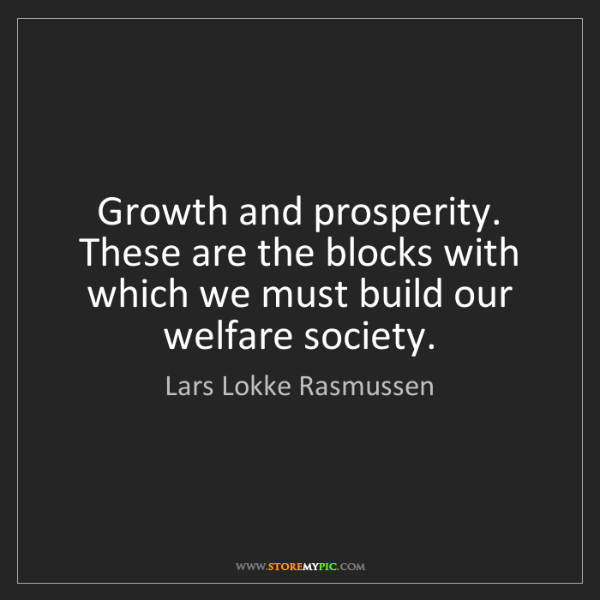 Lars Lokke Rasmussen: Growth and prosperity. These are the blocks with which...