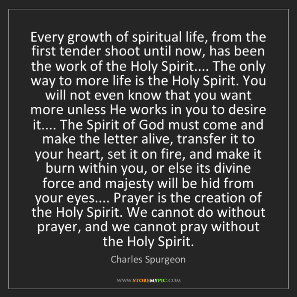 Charles Spurgeon: Every growth of spiritual life, from the first tender...