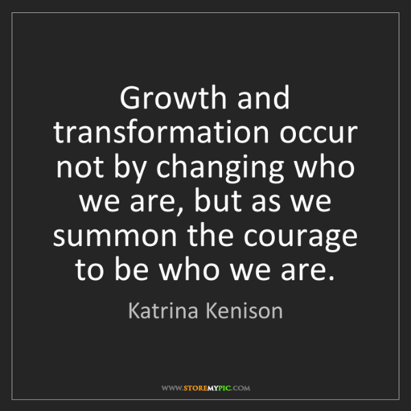Katrina Kenison: Growth and transformation occur not by changing who we...