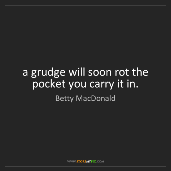 Betty MacDonald: a grudge will soon rot the pocket you carry it in.