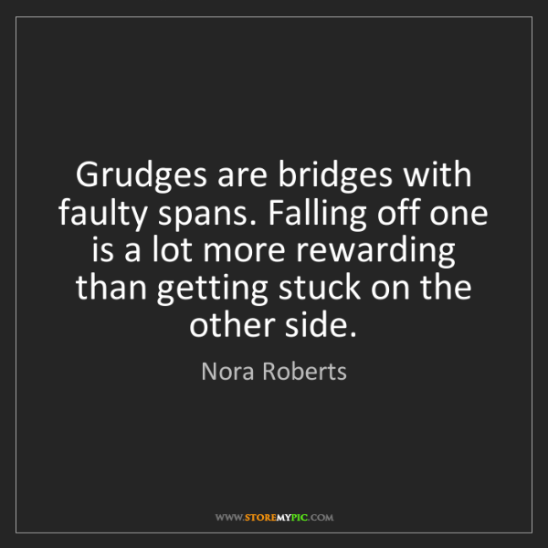 Nora Roberts: Grudges are bridges with faulty spans. Falling off one...