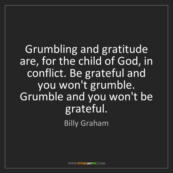 Billy Graham: Grumbling and gratitude are, for the child of God, in...