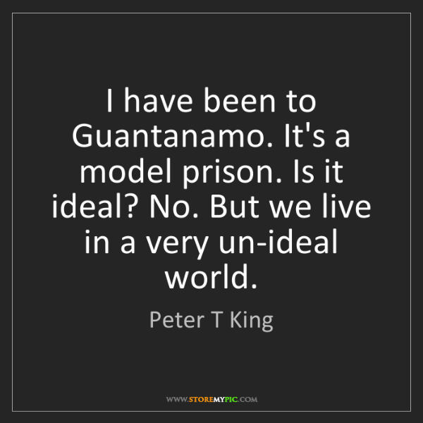 Peter T King: I have been to Guantanamo. It's a model prison. Is it...