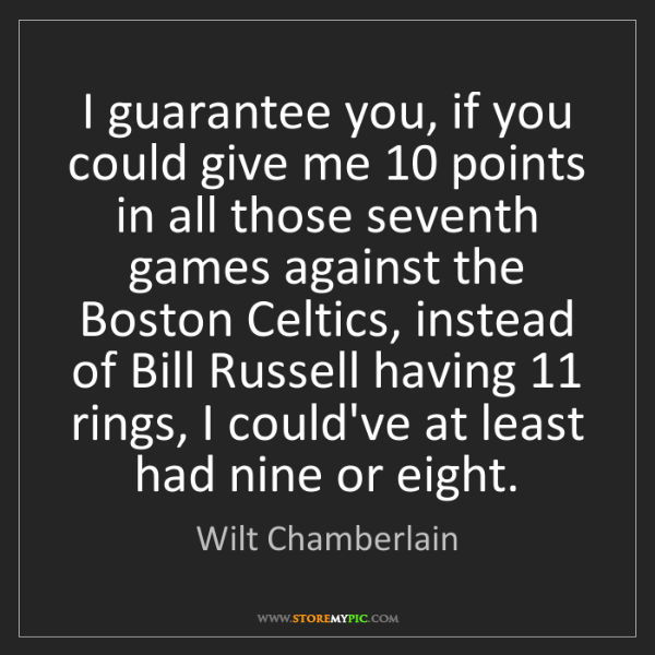 Wilt Chamberlain: I guarantee you, if you could give me 10 points in all...
