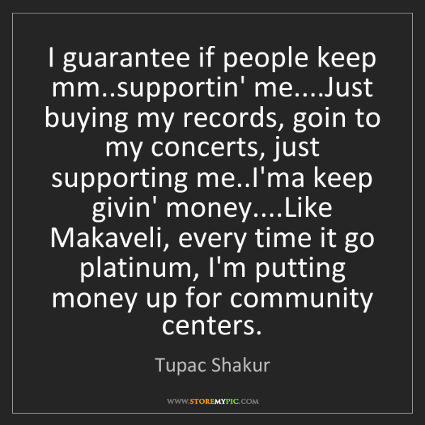 Tupac Shakur: I guarantee if people keep mm..supportin' me....Just...