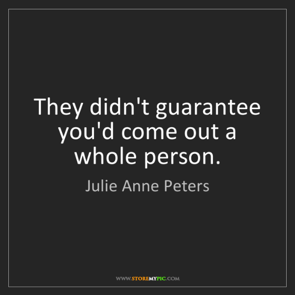 Julie Anne Peters: They didn't guarantee you'd come out a whole person.