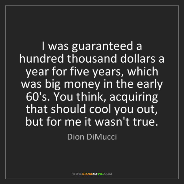 Dion DiMucci: I was guaranteed a hundred thousand dollars a year for...