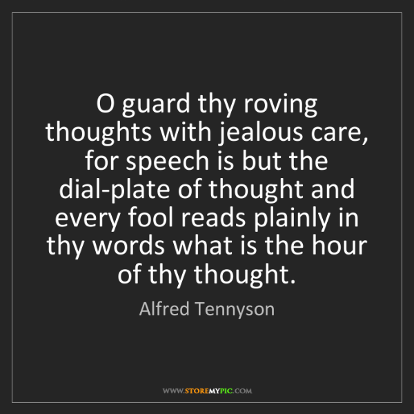 Alfred Tennyson: O guard thy roving thoughts with jealous care, for speech...