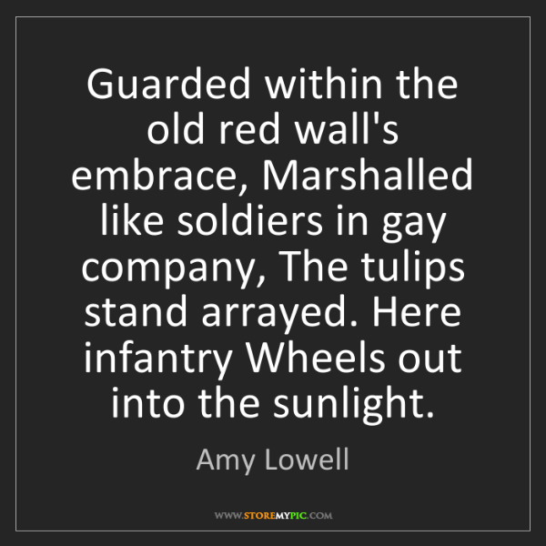 Amy Lowell: Guarded within the old red wall's embrace, Marshalled...